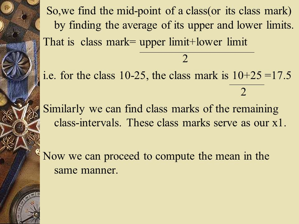 So,we find the mid-point of a class(or its class mark) by finding the average of its upper and lower limits.