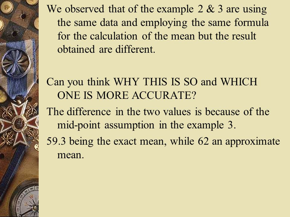 We observed that of the example 2 & 3 are using the same data and employing the same formula for the calculation of the mean but the result obtained are different.