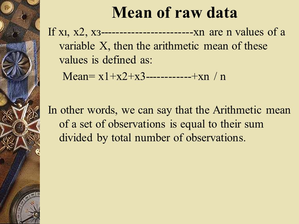 Mean of raw data If xı, x2, xз------------------------xn are n values of a variable X, then the arithmetic mean of these values is defined as: