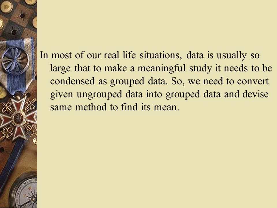 In most of our real life situations, data is usually so large that to make a meaningful study it needs to be condensed as grouped data.