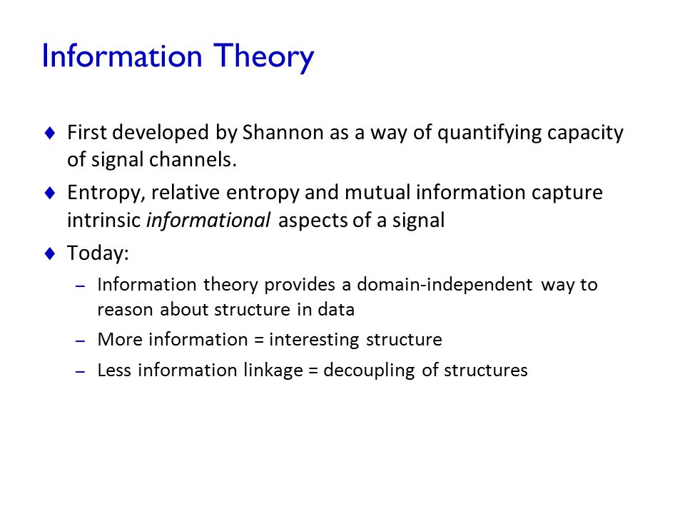 Information Theory First developed by Shannon as a way of quantifying capacity of signal channels.