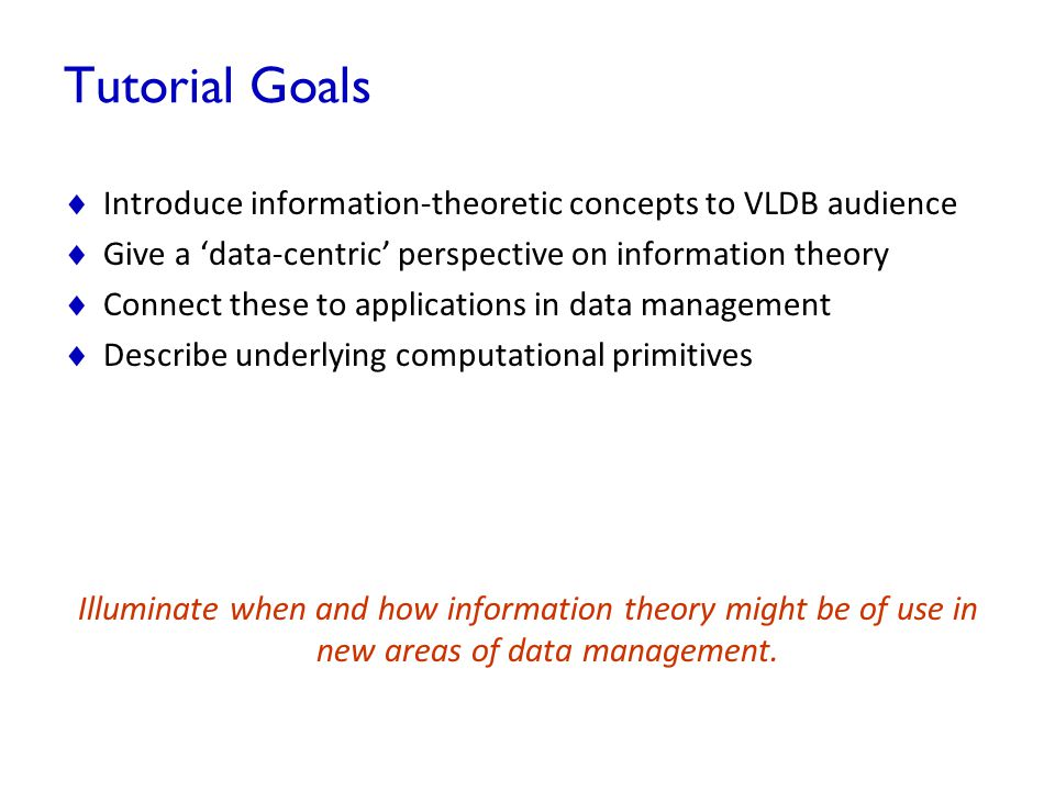 Tutorial Goals Introduce information-theoretic concepts to VLDB audience. Give a 'data-centric' perspective on information theory.
