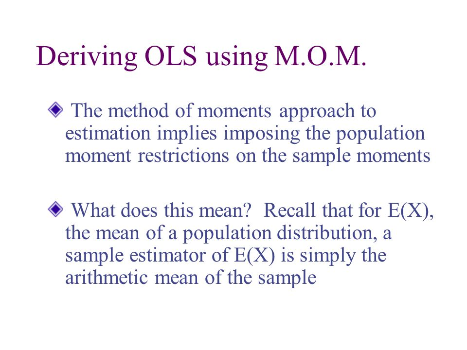Deriving OLS using M.O.M. The method of moments approach to estimation implies imposing the population moment restrictions on the sample moments.