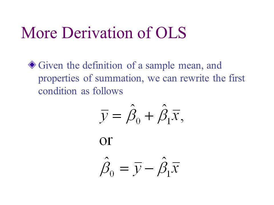 More Derivation of OLS Given the definition of a sample mean, and properties of summation, we can rewrite the first condition as follows.