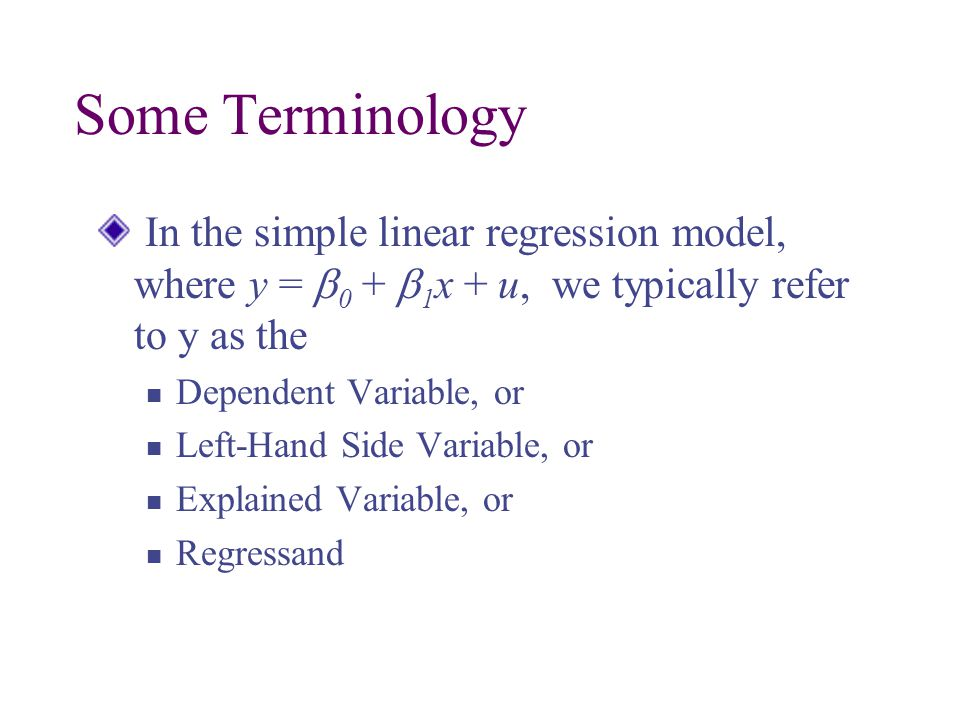 Some Terminology In the simple linear regression model, where y = b0 + b1x + u, we typically refer to y as the.