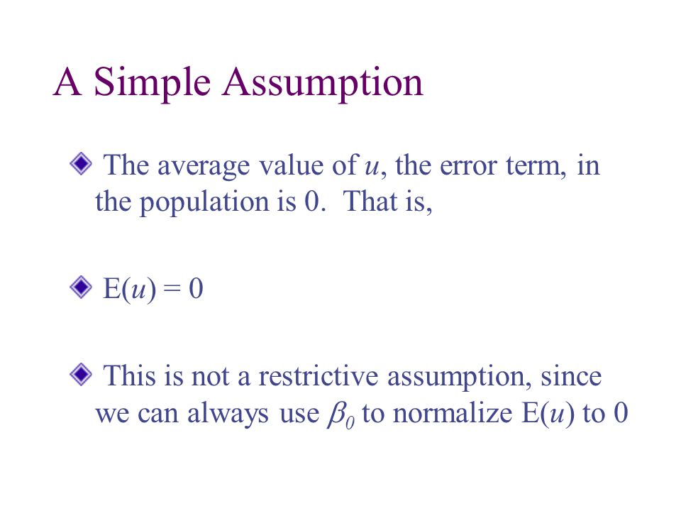 A Simple Assumption The average value of u, the error term, in the population is 0. That is, E(u) = 0.