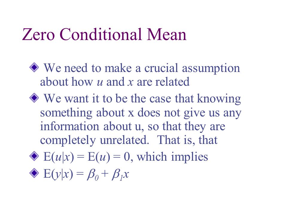 Zero Conditional Mean We need to make a crucial assumption about how u and x are related.
