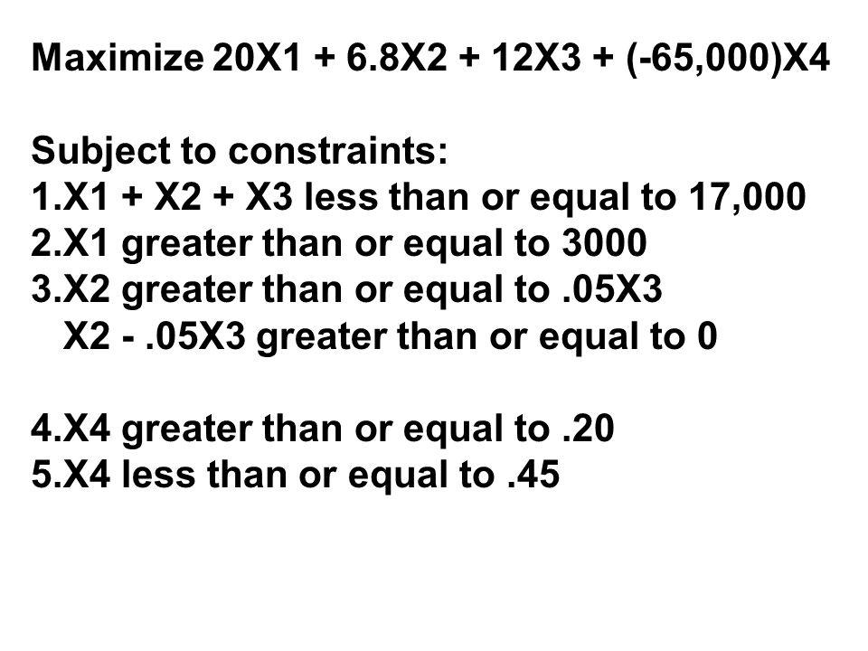 Maximize 20X1 + 6.8X2 + 12X3 + (-65,000)X4 Subject to constraints: X1 + X2 + X3 less than or equal to 17,000.