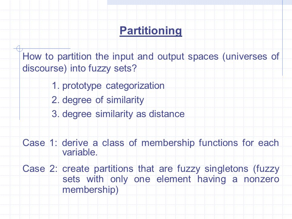 Partitioning How to partition the input and output spaces (universes of discourse) into fuzzy sets