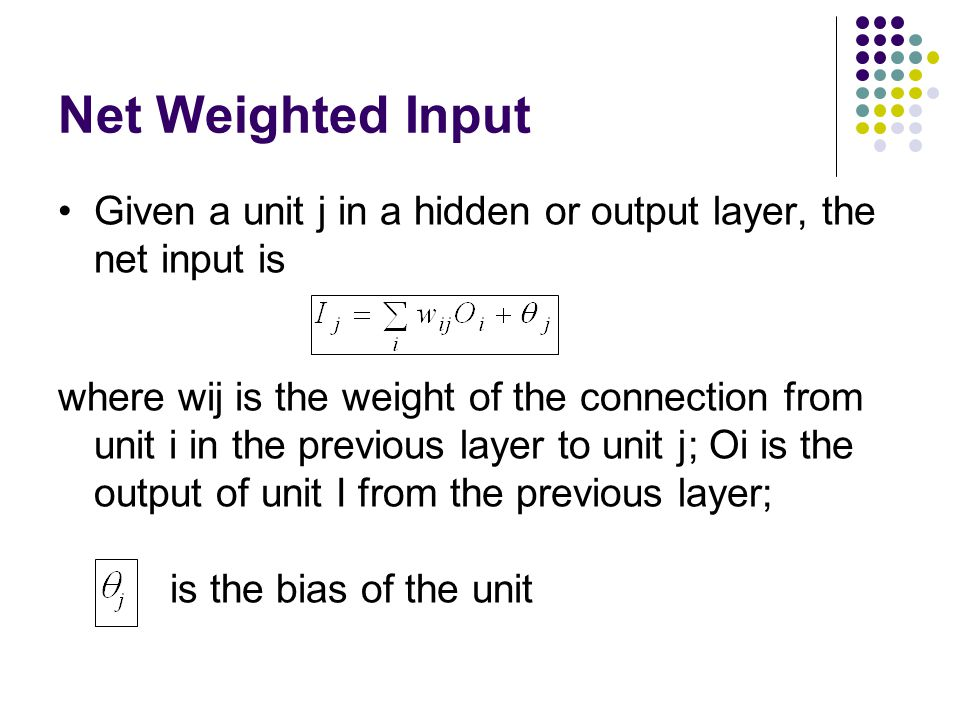Net Weighted Input Given a unit j in a hidden or output layer, the net input is.