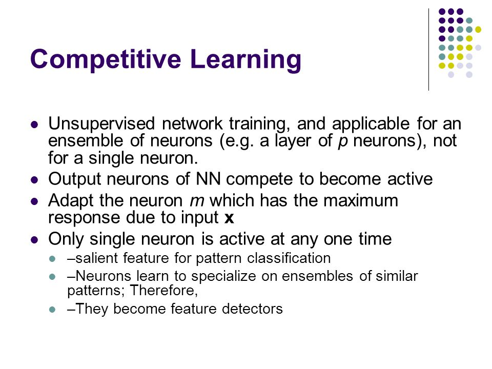 Competitive Learning Unsupervised network training, and applicable for an ensemble of neurons (e.g. a layer of p neurons), not for a single neuron.