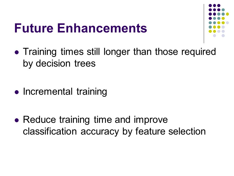 Future Enhancements Training times still longer than those required by decision trees. Incremental training.