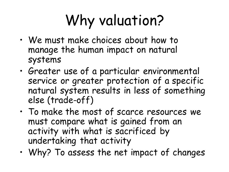 Why valuation We must make choices about how to manage the human impact on natural systems.
