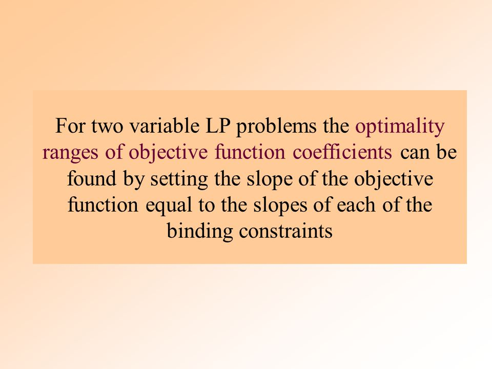 For two variable LP problems the optimality ranges of objective function coefficients can be found by setting the slope of the objective function equal to the slopes of each of the binding constraints