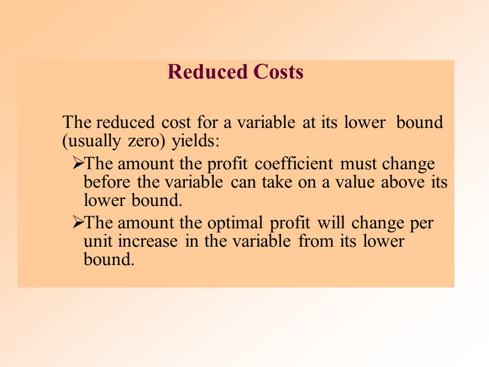 Reduced Costs The reduced cost for a variable at its lower bound (usually zero) yields: