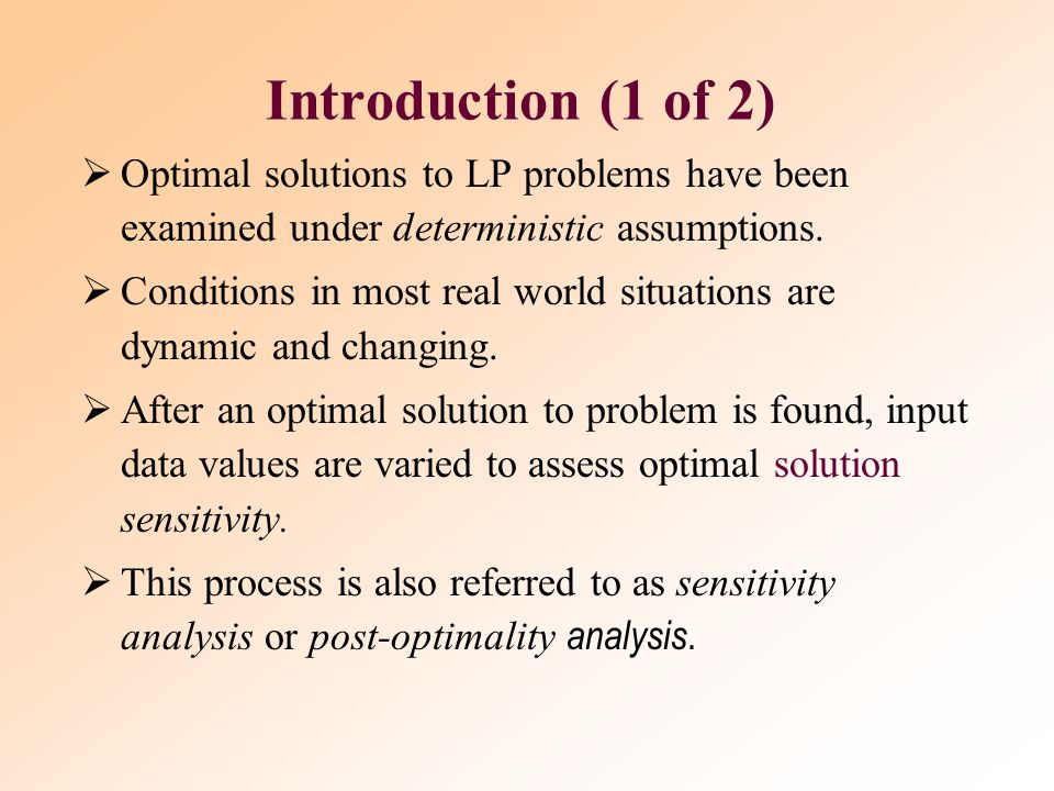 Introduction (1 of 2) Optimal solutions to LP problems have been examined under deterministic assumptions.