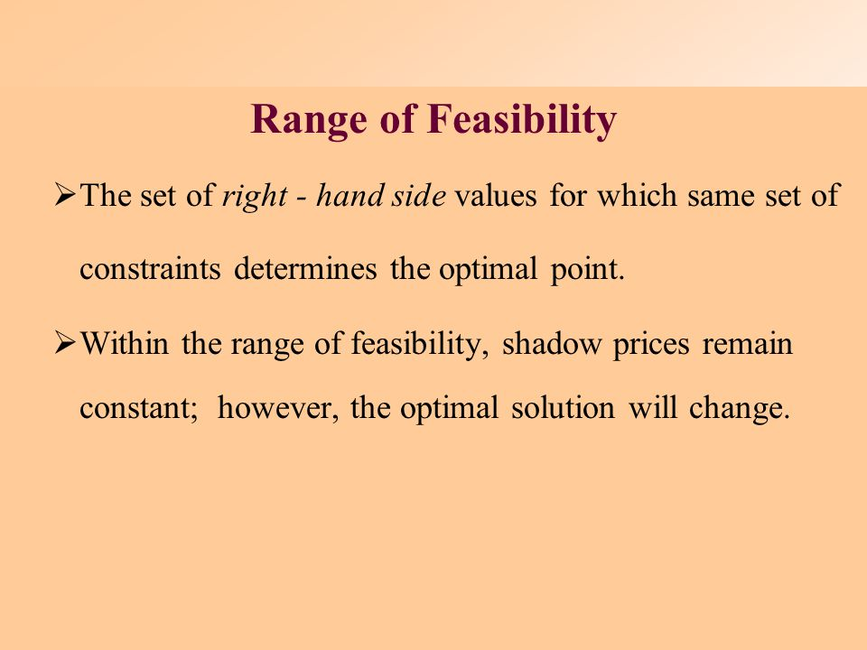 Range of Feasibility The set of right - hand side values for which same set of constraints determines the optimal point.
