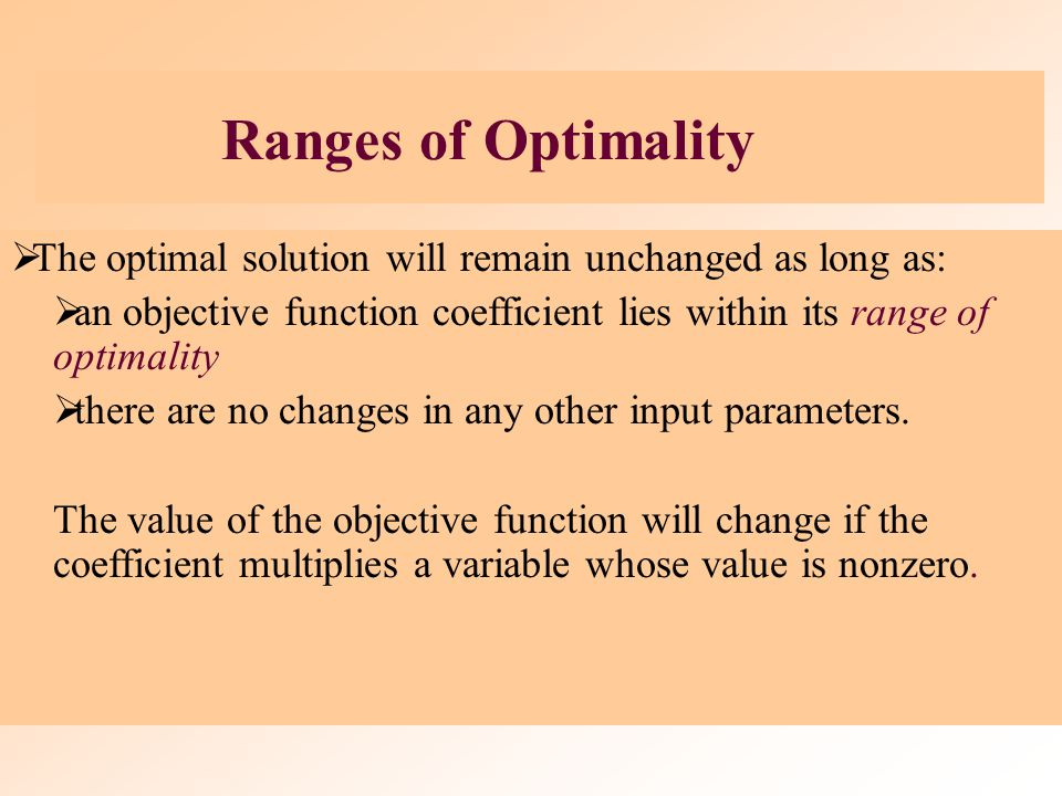 Ranges of Optimality The optimal solution will remain unchanged as long as: an objective function coefficient lies within its range of optimality.