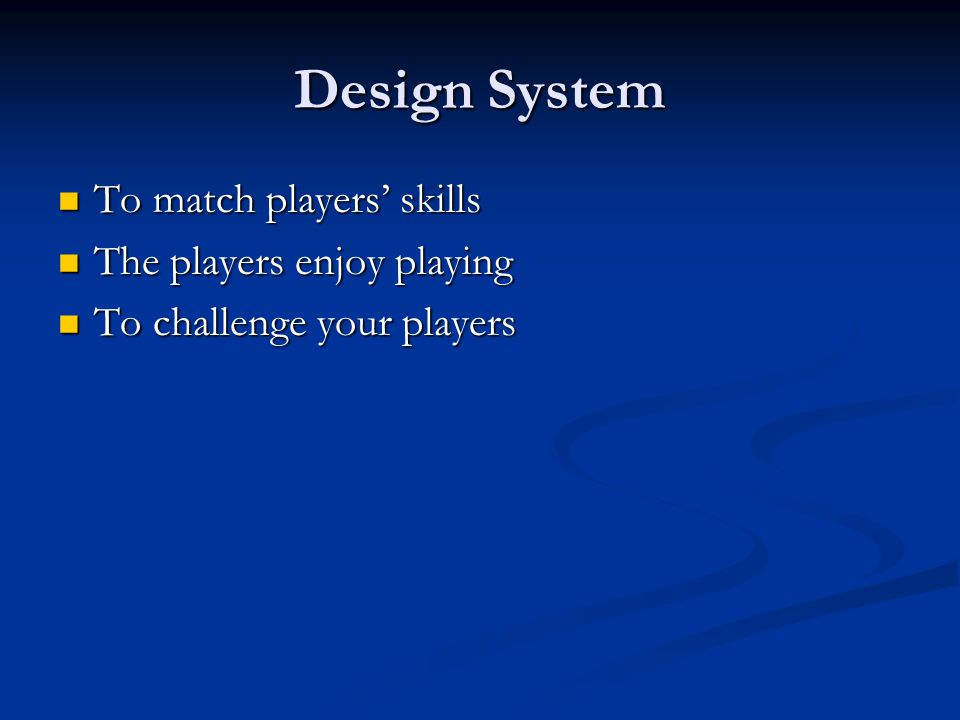 Design System To match players' skills The players enjoy playing