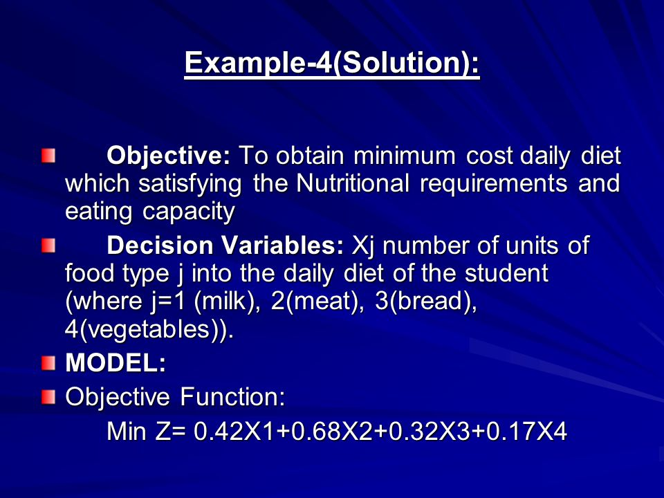 Example-4(Solution): Objective: To obtain minimum cost daily diet which satisfying the Nutritional requirements and eating capacity.