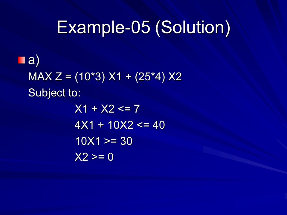 Example-05 (Solution) a) MAX Z = (10*3) X1 + (25*4) X2 Subject to: