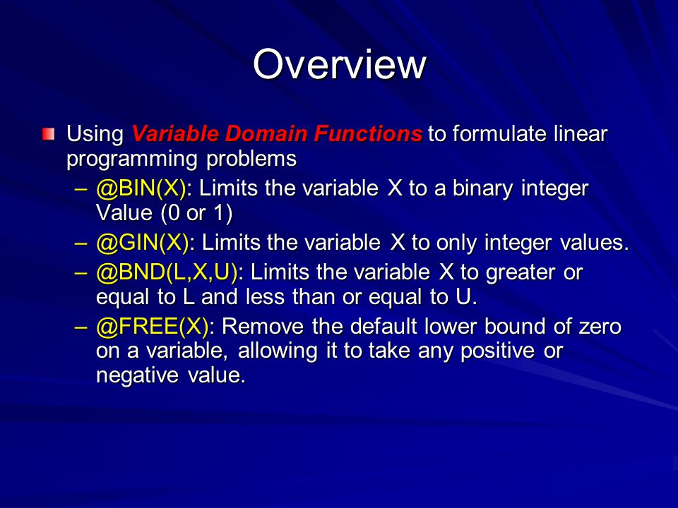 Overview Using Variable Domain Functions to formulate linear programming problems. @BIN(X): Limits the variable X to a binary integer Value (0 or 1)