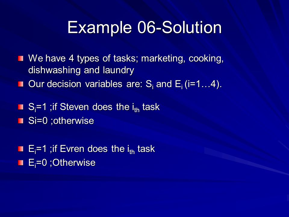 Example 06-Solution We have 4 types of tasks; marketing, cooking, dishwashing and laundry. Our decision variables are: Si and Ei (i=1…4).