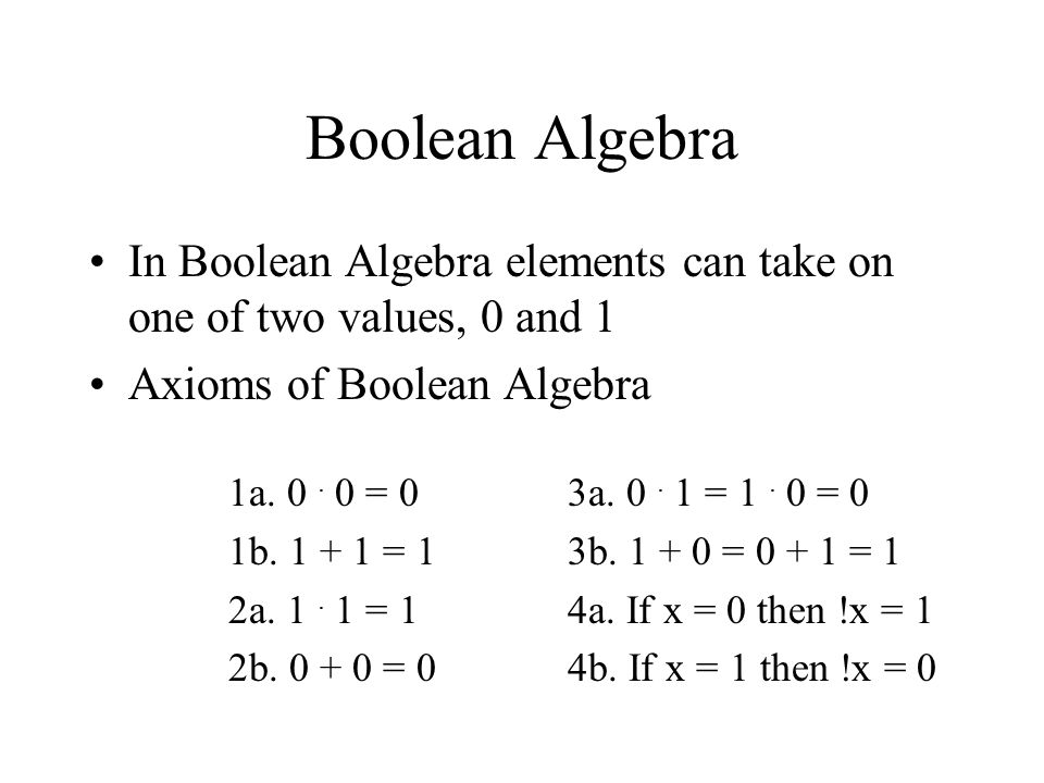 Boolean Algebra In Boolean Algebra elements can take on one of two values, 0 and 1. Axioms of Boolean Algebra.