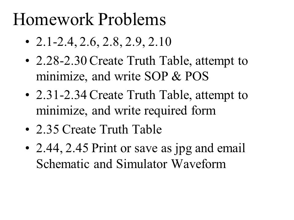 Homework Problems 2.1-2.4, 2.6, 2.8, 2.9, 2.10. 2.28-2.30 Create Truth Table, attempt to minimize, and write SOP & POS.