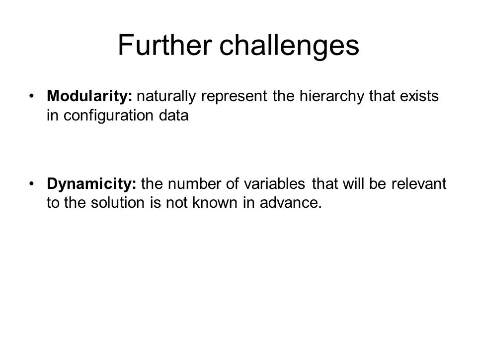 Further challenges Modularity: naturally represent the hierarchy that exists in configuration data.