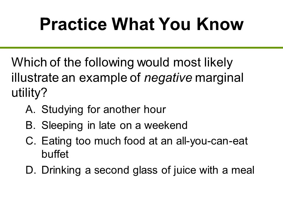 Practice What You Know Which of the following would most likely illustrate an example of negative marginal utility