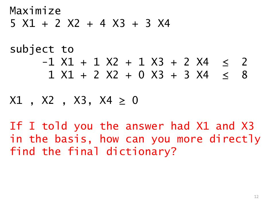 Maximize 5 X1 + 2 X2 + 4 X3 + 3 X4. subject to. -1 X1 + 1 X2 + 1 X3 + 2 X4 ≤ 2. 1 X1 + 2 X2 + 0 X3 + 3 X4 ≤ 8.