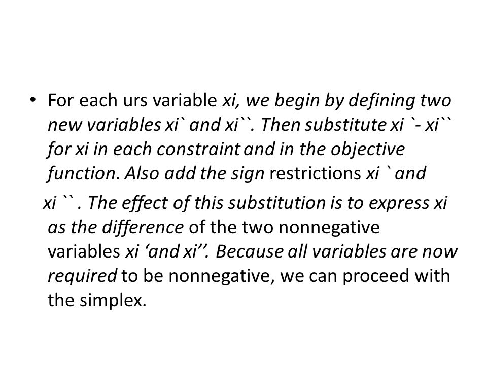 For each urs variable xi, we begin by defining two new variables xi` and xi``. Then substitute xi `- xi`` for xi in each constraint and in the objective function. Also add the sign restrictions xi ` and