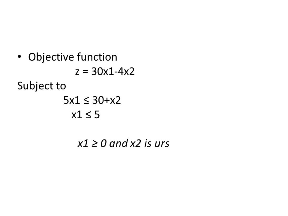 Objective function z = 30x1-4x2 Subject to 5x1 ≤ 30+x2 x1 ≤ 5 x1 ≥ 0 and x2 is urs
