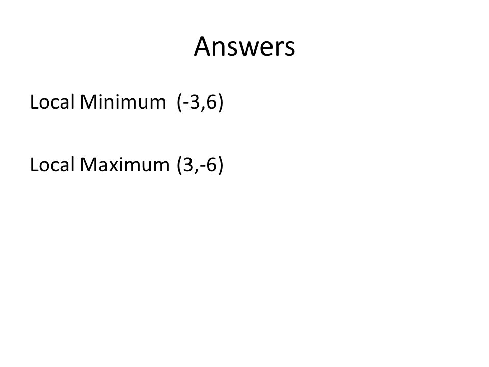 Answers Local Minimum (-3,6) Local Maximum (3,-6)