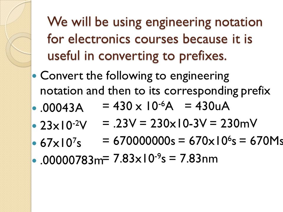 We will be using engineering notation for electronics courses because it is useful in converting to prefixes.
