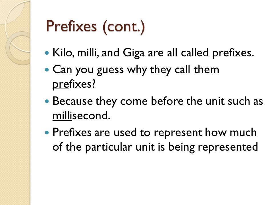 Prefixes (cont.) Kilo, milli, and Giga are all called prefixes.