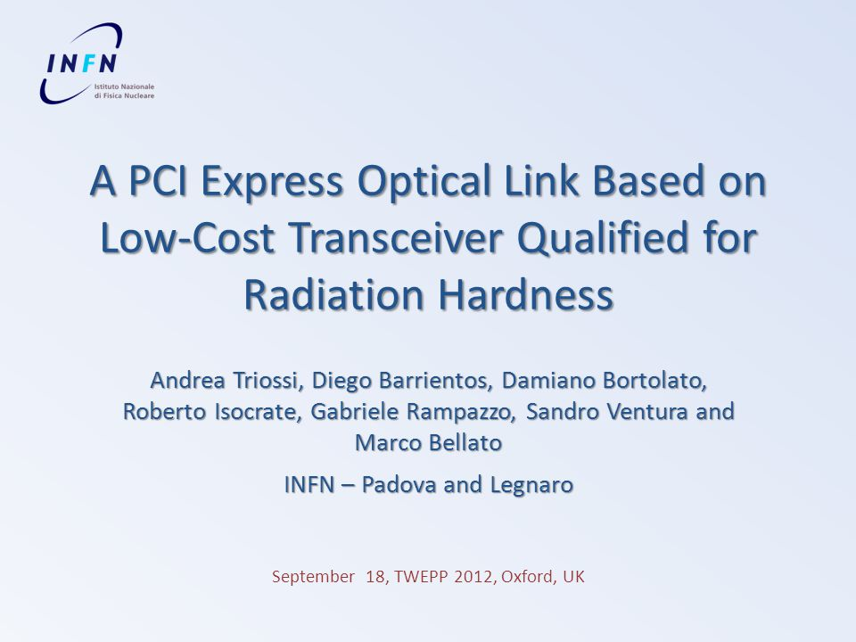 A PCI Express Optical Link Based on Low-Cost Transceiver Qualified for Radiation Hardness Andrea Triossi, Diego Barrientos, Damiano Bortolato, Roberto Isocrate, Gabriele Rampazzo, Sandro Ventura and Marco Bellato INFN – Padova and Legnaro