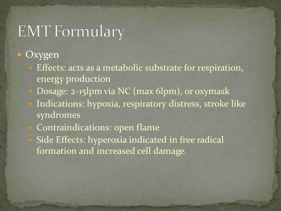 EMT Formulary Oxygen. Effects: acts as a metabolic substrate for respiration, energy production. Dosage: 2-15lpm via NC (max 6lpm), or oxymask.