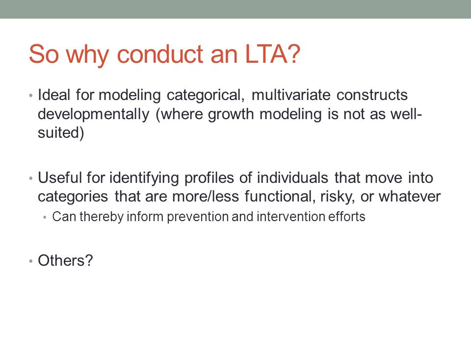 So why conduct an LTA Ideal for modeling categorical, multivariate constructs developmentally (where growth modeling is not as well-suited)