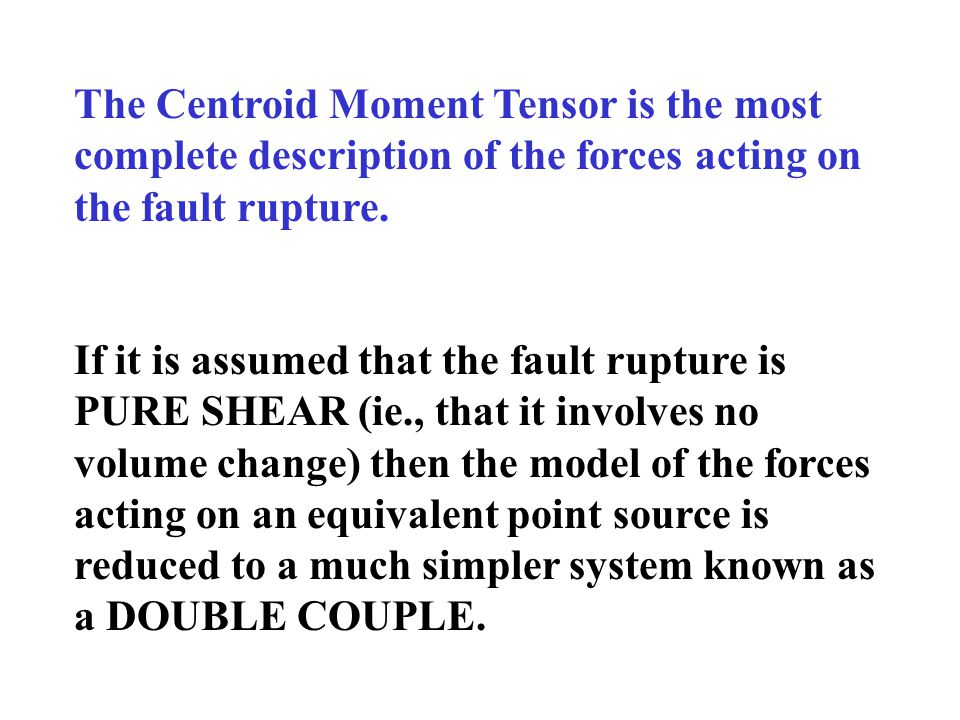 The Centroid Moment Tensor is the most complete description of the forces acting on the fault rupture.