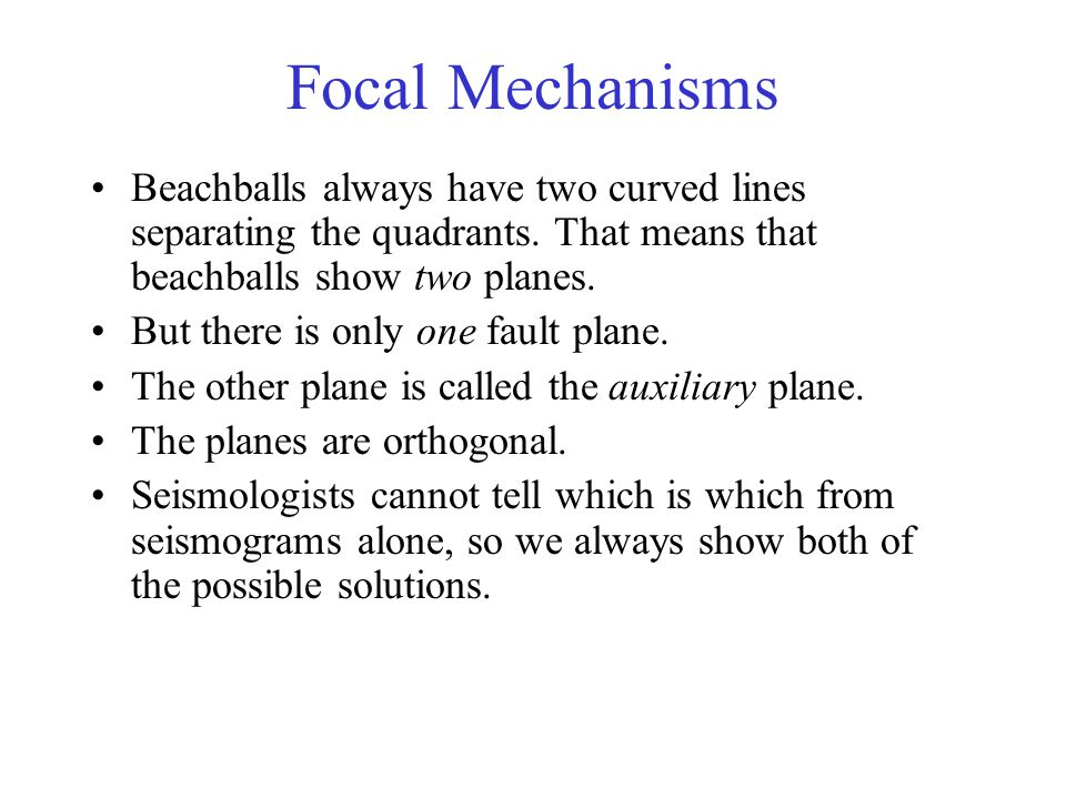 Focal Mechanisms Beachballs always have two curved lines separating the quadrants. That means that beachballs show two planes.