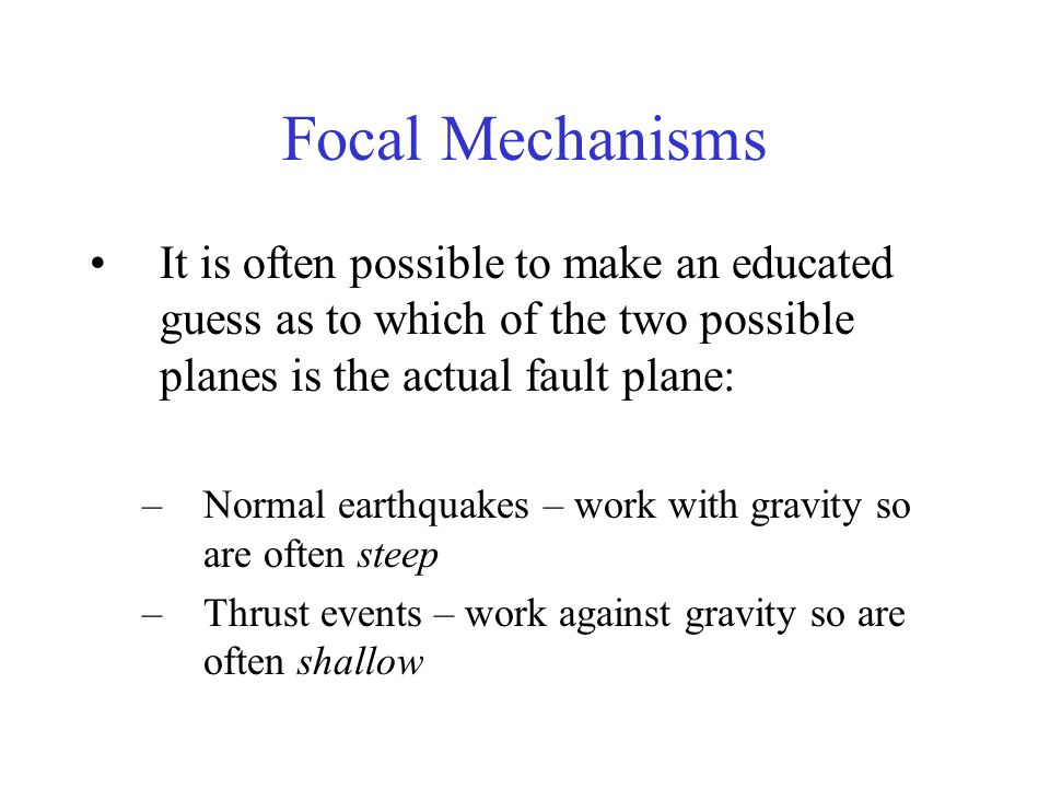 Focal Mechanisms It is often possible to make an educated guess as to which of the two possible planes is the actual fault plane: