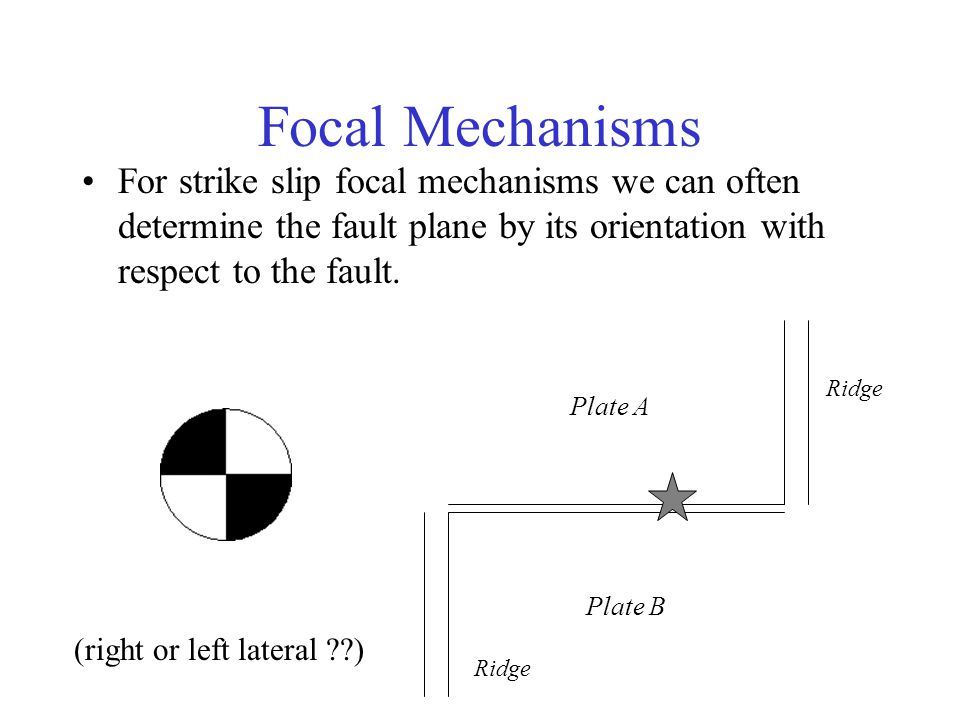 Focal Mechanisms For strike slip focal mechanisms we can often determine the fault plane by its orientation with respect to the fault.