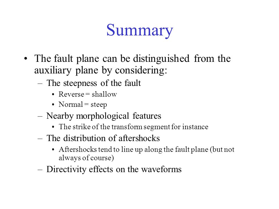 Summary The fault plane can be distinguished from the auxiliary plane by considering: The steepness of the fault.