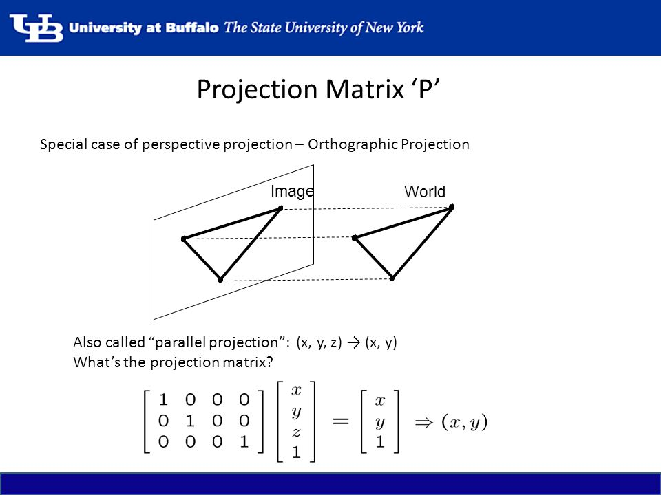 Projection Matrix 'P' Special case of perspective projection – Orthographic Projection. Also called parallel projection : (x, y, z) → (x, y)