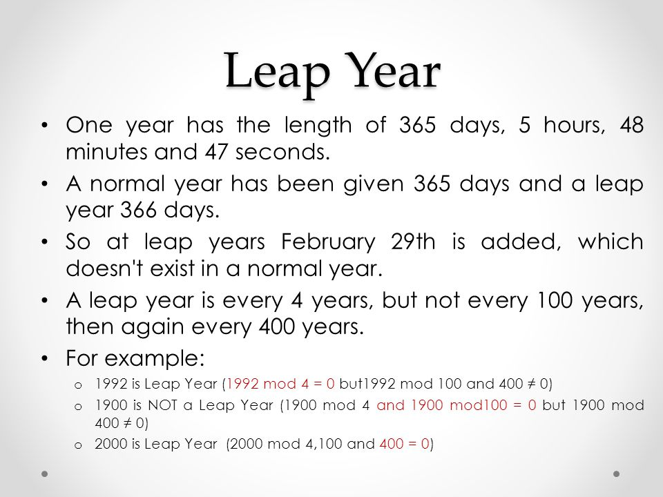 Leap Year One year has the length of 365 days, 5 hours, 48 minutes and 47 seconds. A normal year has been given 365 days and a leap year 366 days.
