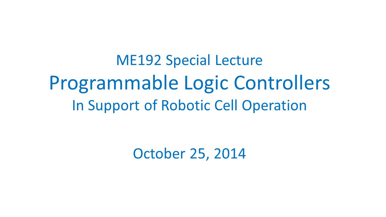 ME192 Special Lecture Programmable Logic Controllers In Support of Robotic Cell Operation October 25, 2014