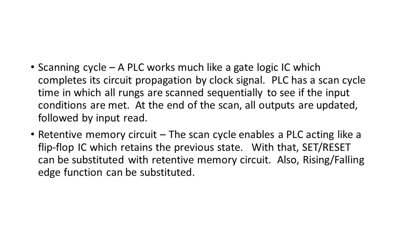 Scanning cycle – A PLC works much like a gate logic IC which completes its circuit propagation by clock signal. PLC has a scan cycle time in which all rungs are scanned sequentially to see if the input conditions are met. At the end of the scan, all outputs are updated, followed by input read.