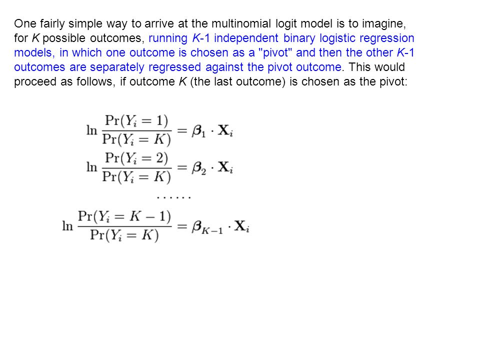 One fairly simple way to arrive at the multinomial logit model is to imagine, for K possible outcomes, running K-1 independent binary logistic regression models, in which one outcome is chosen as a pivot and then the other K-1 outcomes are separately regressed against the pivot outcome.